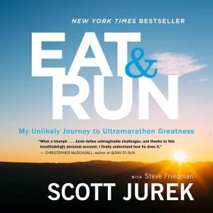 Eat and Run My Unlikely Journey to Ultramarathon Greatness, Scott Jurek