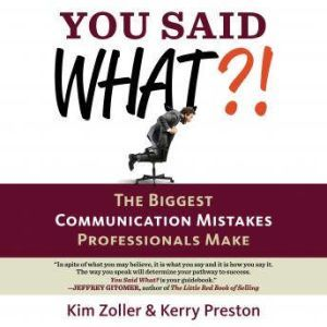 You Said What?!: The Biggest Communication Mistakes Professionals Make (A Confident Communicator's Guide), Kim Zoller