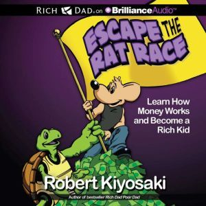 Rich Dad's Escape the Rat Race: Learn How Money Works and Become a Rich Kid, Robert T. Kiyosaki
