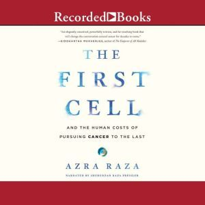 The First Cell And the Human Costs of Pursuing Cancer to the Last, Azra Raza