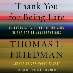 Thank You for Being Late An Optimist's Guide to Thriving in the Age of Accelerations, Thomas L. Friedman