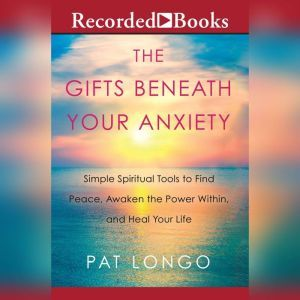 The Gifts Beneath Your Anxiety: Simple Spiritual Tools to Find Peace, Awaken the Power Within and Heal Your Life, Pat Longo