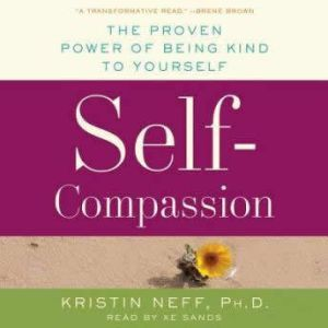 Self-Compassion Stop Beating Yourself Up and Leave Insecurity Behind, Dr. Kristin Neff