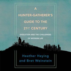 A Hunter-Gatherer's Guide to the 21st Century: Evolution and the Challenges of Modern Life, Heather Heying