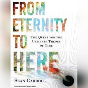 From Eternity to Here The Quest for the Ultimate Theory of Time, Sean Carroll