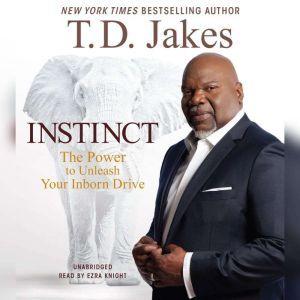 Instinct The Power to Unleash Your Inborn Drive, T. D. Jakes