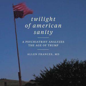 Twilight of American Sanity A Psychiatrist Analyzes the Age of Trump, Allen Frances