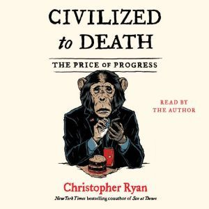 Civilized To Death The Price of Progress, Christopher Ryan