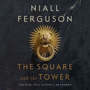 The Square and the Tower Networks and Power, from the Freemasons to Facebook, Niall Ferguson