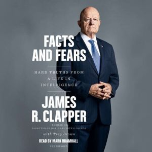Facts and Fears Hard Truths from a Life in Intelligence, James R. Clapper