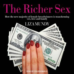 The Richer Sex How the New Majority of Female Breadwinners Is Transforming Sex, Love and Family, Liza Mundy