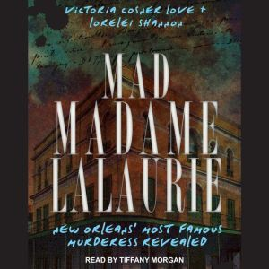 Mad Madame LaLaurie: New Orleans' Most Famous Murderess Revealed, Victoria Cosner Love