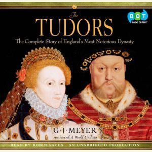 The Tudors The Complete Story of England's Most Notorious Dynasty, G. J. Meyer