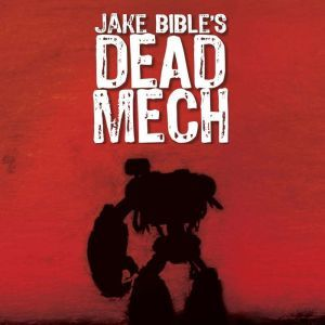 Dead Mech: A Military Scifi Action Adventure with Mechs in a Zombie Apocalypse, Jake Bible