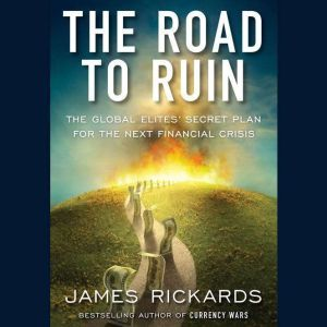 The Road to Ruin: The Global Elites' Secret Plan for the Next Financial Crisis, James Rickards