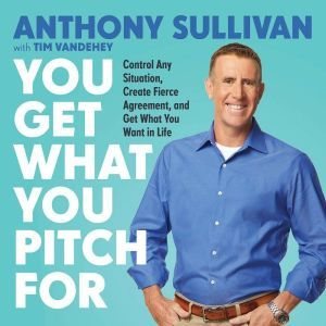 You Get What You Pitch For: Control Any Situation, Create Fierce Agreement, and Get What You Want In Life, Anthony Sullivan