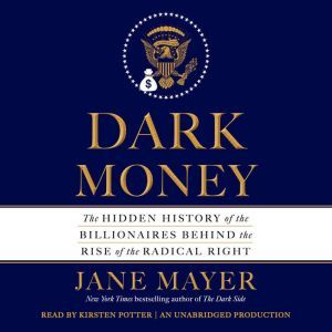 Dark Money The Hidden History of the Billionaires Behind the Rise of the Radical Right, Jane Mayer