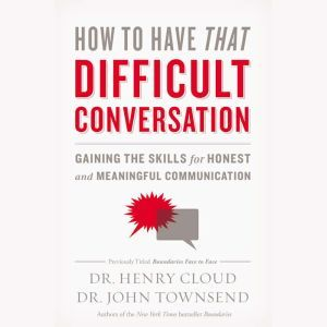 How to Have That Difficult Conversation: Gaining the Skills for Honest and Meaningful Communication, Henry Cloud
