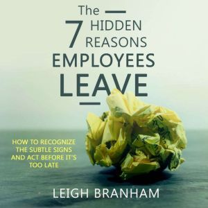 The 7 Hidden Reasons Employees Leave How To Recognize The Subtle Signs And Act Before It's Too Late, Leigh Branham