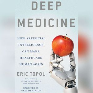 Deep Medicine How Artificial Intelligence Can Make Healthcare Human Again, Eric Topol