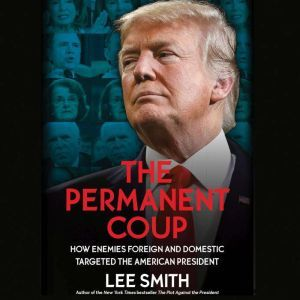 The Permanent Coup How Enemies Foreign and Domestic Targeted the American President, Lee Smith