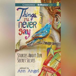 Things I'll Never Say: Stories About Our Secret Selves, Ann Angel (Editor)