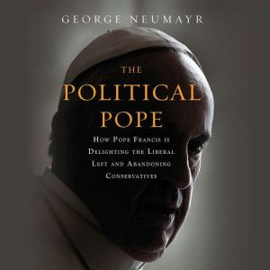 The Political Pope How Pope Francis Is Delighting the Liberal Left and Abandoning Conservatives, George Neumayr