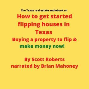The Texas real estate audiobook on How to get started flipping houses in Texas: Buying a property to flip & make money now!, Scott Roberts