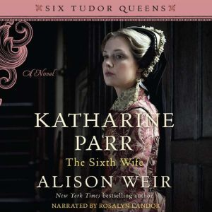 Katharine Parr, the Sixth Wife, Alison Weir