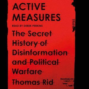 Active Measures The Secret History of Disinformation and Political Warfare, Thomas Rid