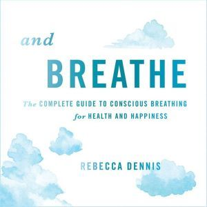 And Breathe: The Complete Guide to Conscious Breathing for Health and Happiness, Rebecca Dennis