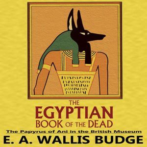 The Egyptian Book of the Dead: The Papyrus of Ani in the British Museum, E.A. Wallis Budge