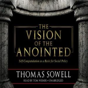 The Vision of the Anointed SelfCongratulation as a Basis for Social Policy, Thomas Sowell