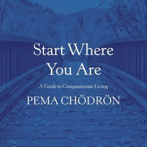 Start Where You Are A Guide to Compassionate Living, Pema Chodron