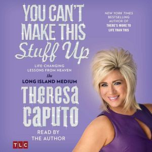 You Can't Make This Stuff Up Life Changing Lessons from Heaven, Theresa Caputo