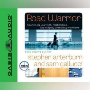 Road Warrior: How to Keep Your Faith, Relationships, and Integrity When Away from Home, Stephen Arterburn
