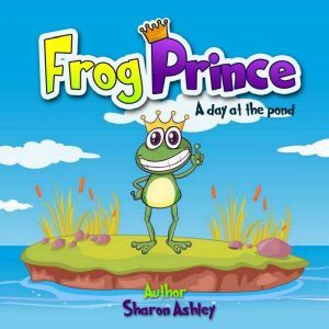 Frog Prince: A Day at the Pond, Sharon Ashley