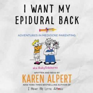 I Want My Epidural Back Adventures in Mediocre Parenting, Karen Alpert
