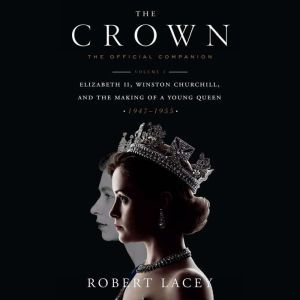 The Crown: The Official Companion, Volume 1 Elizabeth II, Winston Churchill, and the Making of a Young Queen (1947-1955), Robert Lacey