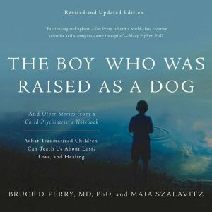 The Boy Who Was Raised as a Dog And Other Stories from a Child Psychiatrist's Notebook--What Traumatized Children Can Teach Us About Loss, Love, and Healing, Bruce D. Perry