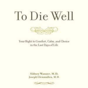 To Die Well: Your Right to Comfort, Calm, and Choice in the last Days of Life, Sidney Wanzer