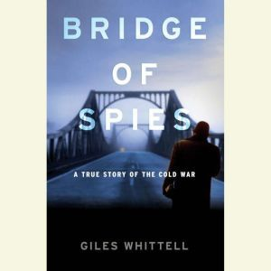 Bridge of Spies A True Story of the Cold War, Giles Whittell