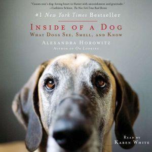 Inside of a Dog What Dogs See, Smell, and Know, Alexandra Horowitz