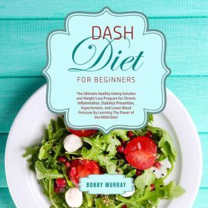 DASH Diet for Beginners: The Ultimate Healthy Eating Solution and Weight Loss Program for Chronic Inflammation, Diabetes Prevention, Hypertension, and Lower Blood Pressure By Learning The Power of the DASH Diet!, Bobby Murray