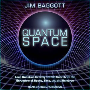 Quantum Space: Loop Quantum Gravity and the Search for the Structure of Space, Time, and the Universe, Jim Baggott