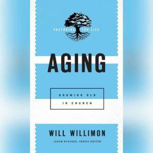 Aging: Growing Old in Church, Will Willimon