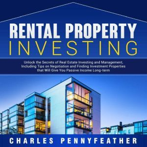 Rental Property Investing Unlock the Secrets of Real Estate Investing and Management, Including Tips on Negotiation and Finding Investment Properties that Will Give You Passive Long-term Income, Charles Pennyfeather
