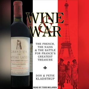 Wine and War: The French, the Nazis, and the Battle for France's Greatest Treasure, Don Kladstrup