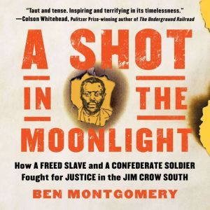 A Shot in the Moonlight: How a Freed Slave and a Confederate Soldier Fought for Justice in the Jim Crow South, Ben Montgomery