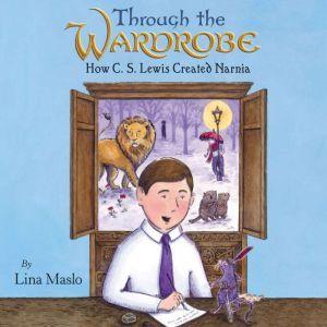 Through the Wardrobe How C. S. Lewis Created Narnia, Lina Maslo